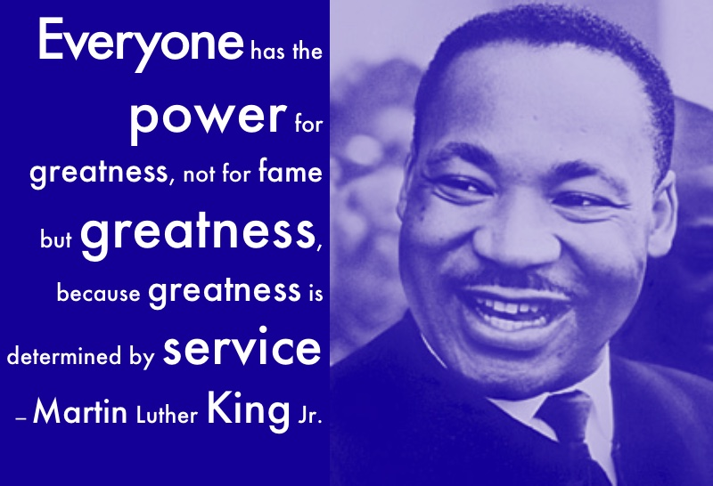 Everyone has the power for greatness, not for fame but greatness, because greatness is determined by service - Martin Luther King Jr.